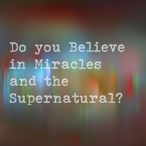 Do you Believe in Supernatural Miracles?